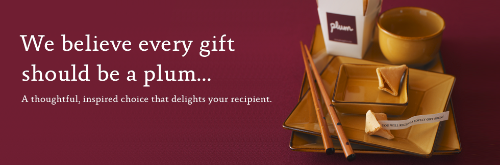 We believe every gift should be a plum...A thoughtful, inspired choice that delights your recipient.